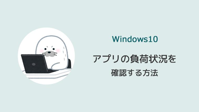 Windows10 アプリ 負荷状況 確認 タスクマネージャー